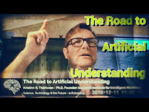Kristinn R Thórisson - The Road to 'Artificial' Understanding