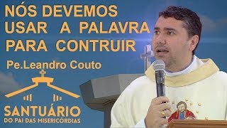 Nós devemos utilizar a palavra para construir e não destruir - Pe. Leandro Couto (23/0917)