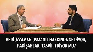 Bediüzzaman Osmanlı hakkında ne diyor, padişahları tasvip ediyor mu?