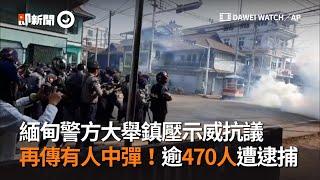 緬甸警方大舉鎮壓示威抗議 再傳有人中彈!逾470人遭逮捕