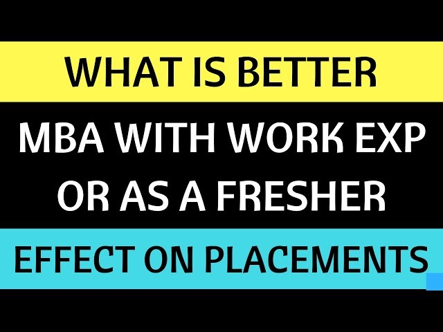 MBA with Work Experience VS Freshers. What is Better? How does it affect my Corporate Career.