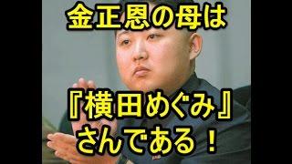 金正恩の母は横田め〇みさんである!
