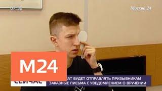 Смотреть видео Военкомат будет отправлять призывникам заказные письма с уведомлением о вручении - Москва 24 онлайн