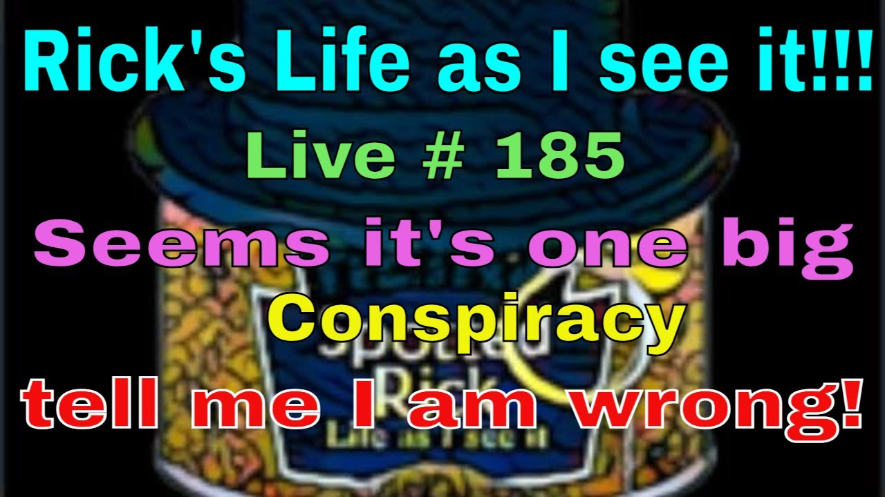 Rick's Life as I see it!!! Live # 185 Seems its one big Conspiracy tell me I am wrong!