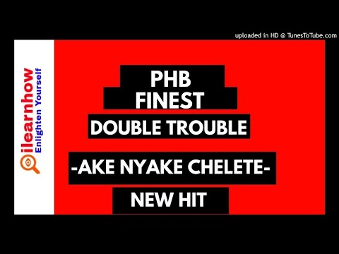 PHB Finest F.T The Double Trouble Ake Nyake Chelete Yao