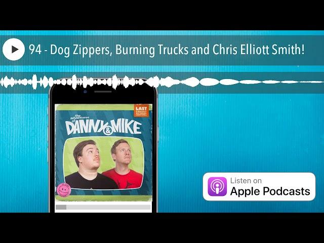 94 - Dog Zippers, Burning Trucks and Chris Elliott Smith!