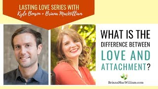[Lasting Love Series with Kyle Benson] What is the difference between love and attachment?