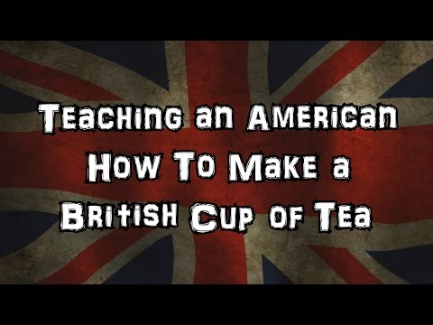 Teaching an American How To Make A British Cup of Tea