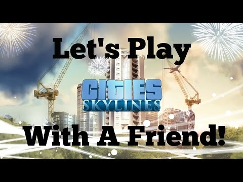 Let's Play City Skylines with a Friend!