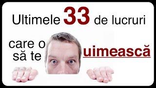 Ultimele 33 de lucruri care o să te uimească