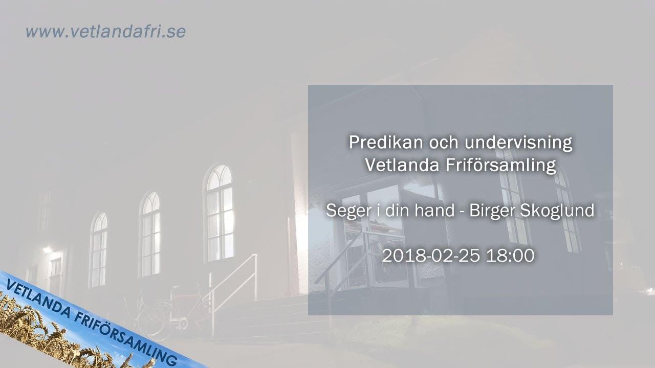 Seger I Din Hand Birger Skoglund Predikan 2018 02 25 18 00 Vetlanda Friforsamling