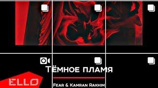 Fear & Kamran Rakhim - Тёмное пламя / ELLO UP^ /