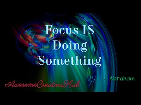 Abraham Hicks snippet:  Focus IS Doing Something