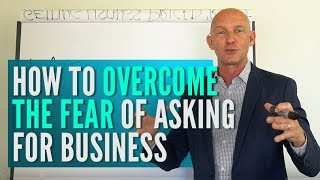 HOW TO OVERCOME THE FEAR OF ASKING FOR BUSINESS - KEVIN WARD