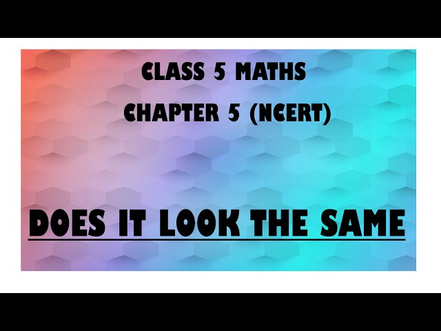NCERT Class 5 Maths Chapter 5 'Does It Look The Same' explanation | CBSE Class 5 Maths Chapter 5