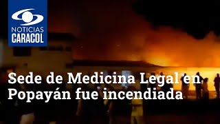 Sede de Medicina Legal en Popayán fue incendiada