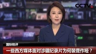 [中国新闻] 国际锐评:一些西方媒体面对涉疆纪录片为何装聋作哑?| CCTV中文国际