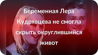 Беременная Лера Кудрявцева не смогла скрыть округлившийся живот