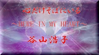 「 心だけそばにいる 」 ~ HERE IN MY HEART ~ 歌 谷山浩子 作詞 谷山...