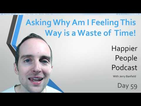"""Asking """"Why Am I Feeling This Way?"""" is a Waste of Time!"""