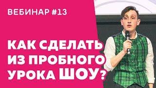 Вебинар #13 Как сделать из пробного урока шоу?