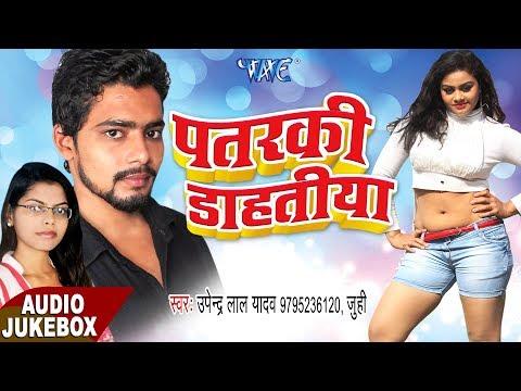 Patarki Dahatiya - Audio JukeBOX - Upendra Lal Yadav - Bhojpuri Hit Songs 2017 new