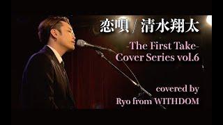 恋唄 / 清水翔太 covered by Ryo (WITHDOM) -The First Take Cover Series vol.6-