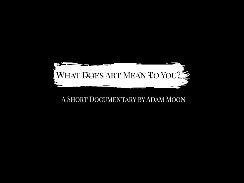 What Does Art Mean To You? - A Short Documentary By Adam Moon