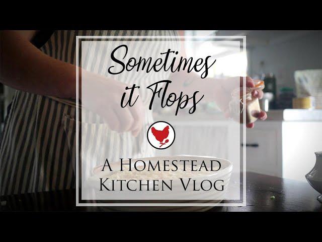 SOMETIMES IT FLOPS | A Homestead Kitchen Vlog