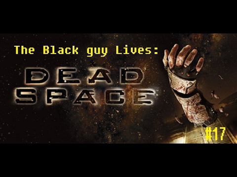 The Black guy lives: Dead Space 17- What Am I Supposes to DO?!