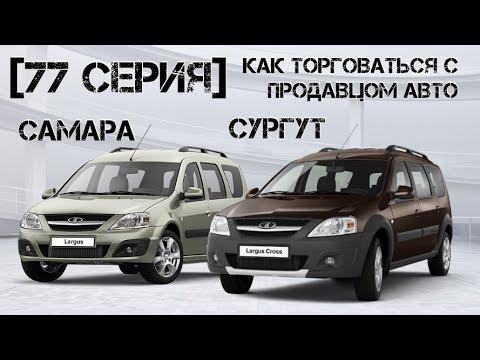 Ларгус в Самару, Ларгус Кросс в Сургут. Как торговаться с продавцом авто.
