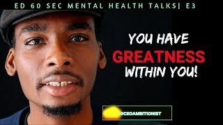You Have Greatness Within You | Ed 60 Sec Mental Health Talks Ep.3