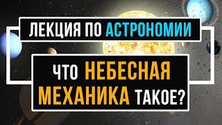 12+ Что такое небесная механика. АСТРОНОМИЯ. Лекции по астрономии.