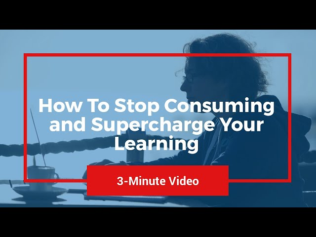 Three Minute Video - How To Stop Consuming and Supercharge Your Learning