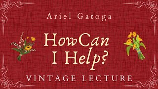 How Can I Help?  A Vintage Lecture by Ariel Gatoga
