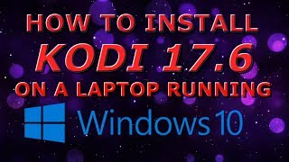 HOW TO INSTALL KODI 17.6 ONTO A LAPTOP WITH WINDOWS 10