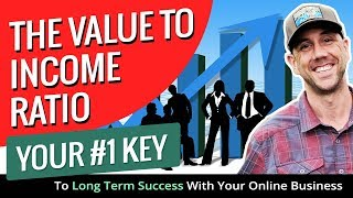 The Value To Income Ratio - Your #1 Key To Long Term Success With Your Online Business