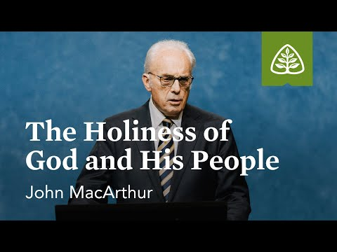 John MacArthur: The Holiness Of God And His People