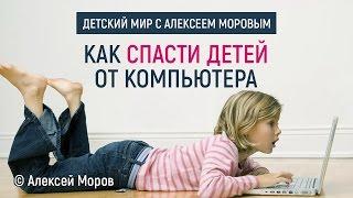 Алексей Моров - Как спасти детей от компьютера