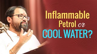 Inflammable Petrol or Cool Water?