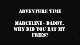 ADVENTURE TIME MARCELINE- DADDY, WHY DID YOU EAT MY FRIES LYRICS