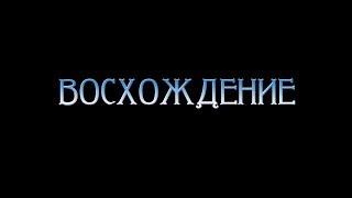 Трейлер ВОСХОЖДЕНИЕ (не официальный)
