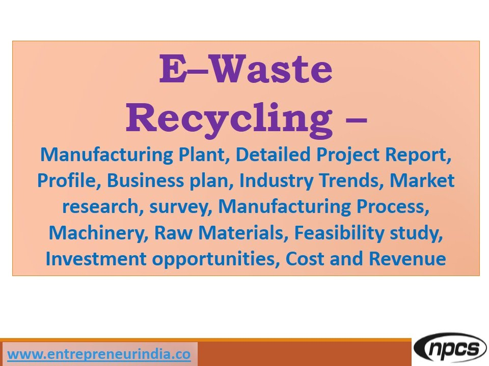 E\u2013Waste Recycling Plant - Manufacturing Plant, Detailed Project - manufacturing project report