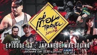 เถื่อน Travel Season 2 [EP.17] Japanese Wrestling เบื้องหลังวงการมวยปล้ำญี่ปุ่น วันที่ 20 ต.ค. 61