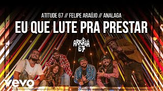 Atitude 67, Felipe Araújo, Analaga - Eu Que Lute Pra Prestar
