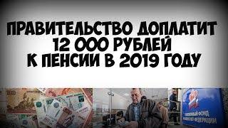Правительство доплатит 12 тысяч рублей к пенсии в 2019 году