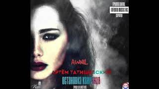 Артём Татищевский & Awnil & Grishanova - Остановка конечная