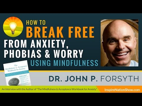How to Break Free from Anxiety, Phobias & Worry! | Dr John P. Forsyth | Mindfulness & Acceptance