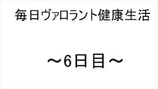 毎日ヴァロラント健康生活~6日目~