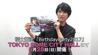 福士蒼汰「Birthday Party 2017」 日時:2017年5月28日(日) [1st]開場 1...
